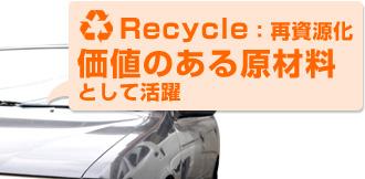 Recycle:再資源化 価値のある原材料として活躍